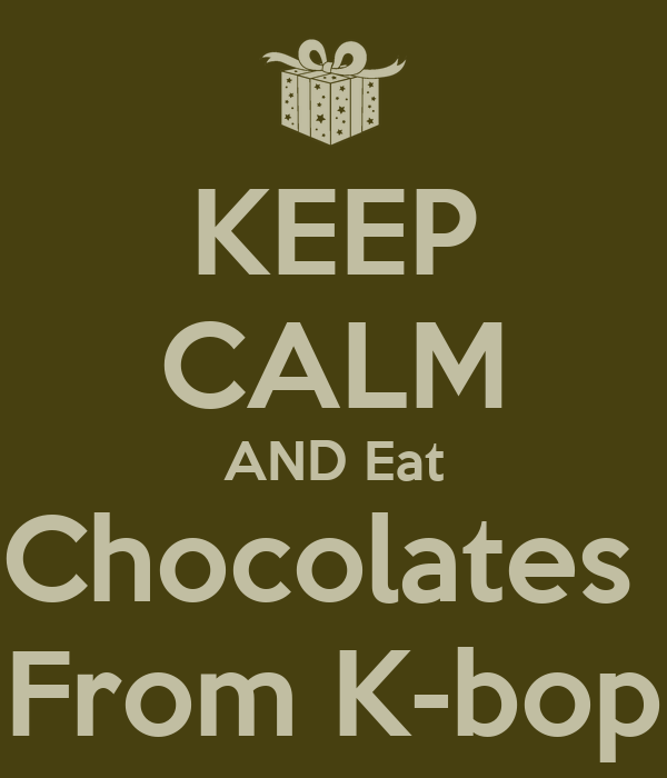 KEEP CALM AND Eat Chocolates  From K-bop
