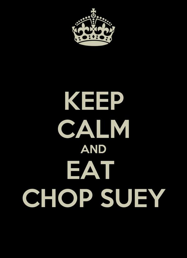 KEEP CALM AND EAT  CHOP SUEY