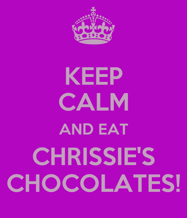 KEEP CALM AND EAT CHRISSIE'S CHOCOLATES!
