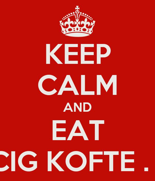 KEEP CALM AND EAT CIG KOFTE . -