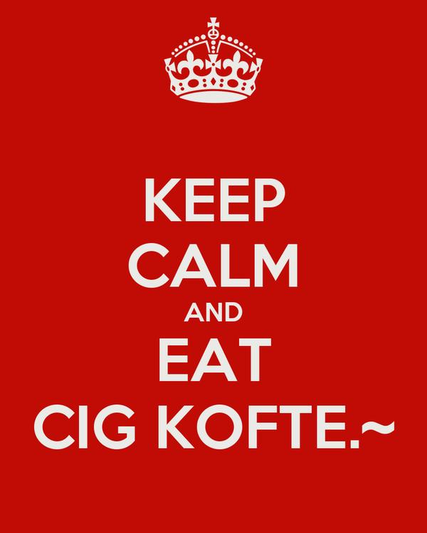 KEEP CALM AND EAT CIG KOFTE.~