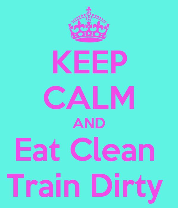 KEEP CALM AND Eat Clean  Train Dirty