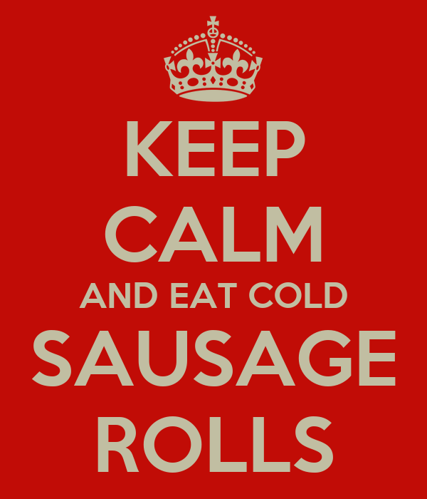 KEEP CALM AND EAT COLD SAUSAGE ROLLS