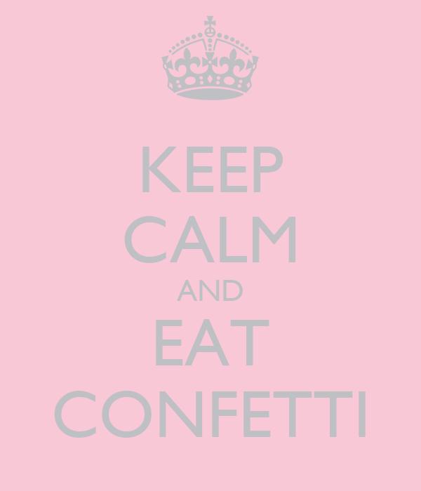 KEEP CALM AND EAT CONFETTI