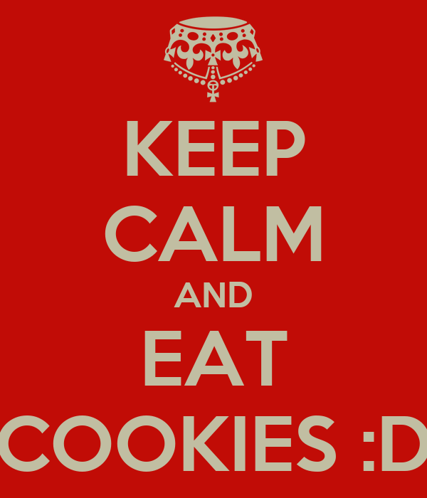 KEEP CALM AND EAT COOKIES :D