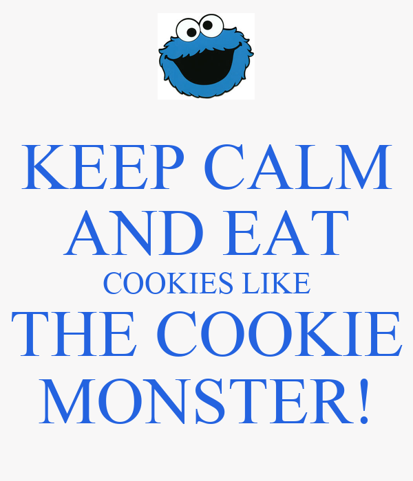 KEEP CALM AND EAT COOKIES LIKE THE COOKIE MONSTER!
