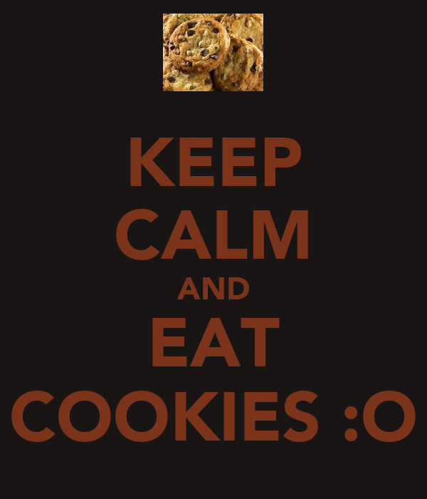 KEEP CALM AND EAT COOKIES :O