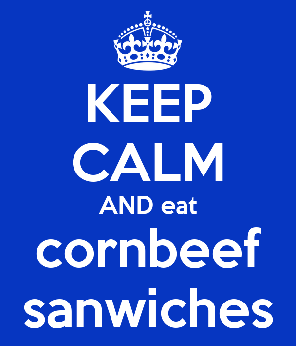 KEEP CALM AND eat cornbeef sanwiches
