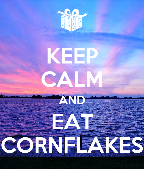 KEEP CALM AND EAT CORNFLAKES