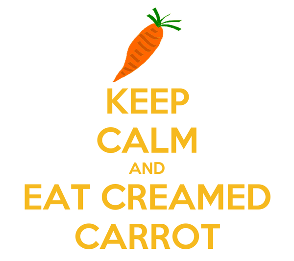 KEEP CALM AND EAT CREAMED CARROT