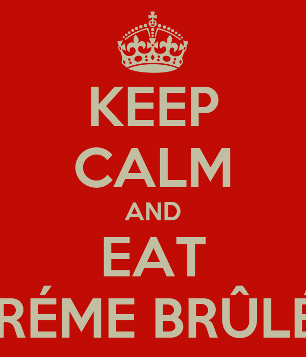 KEEP CALM AND EAT CRÉME BRÛLÉE