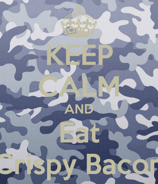 KEEP CALM AND Eat Crispy Bacon