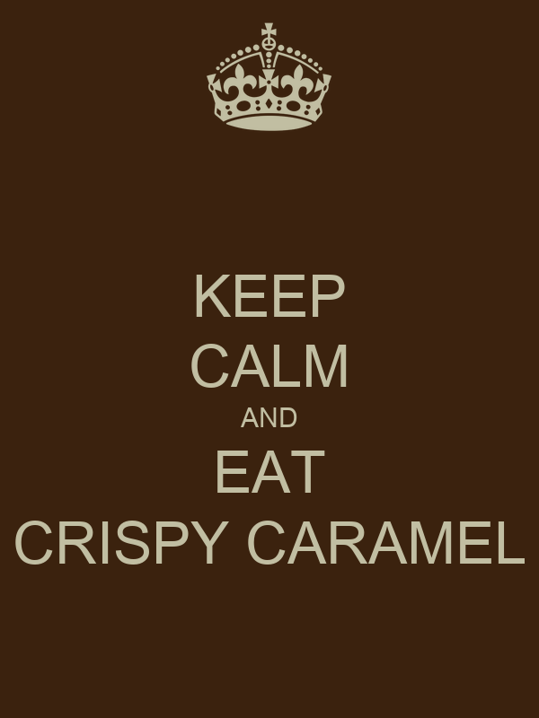 KEEP CALM AND EAT CRISPY CARAMEL
