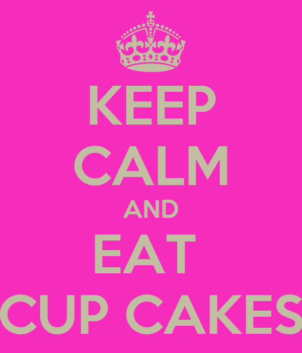 KEEP CALM AND EAT  CUP CAKES