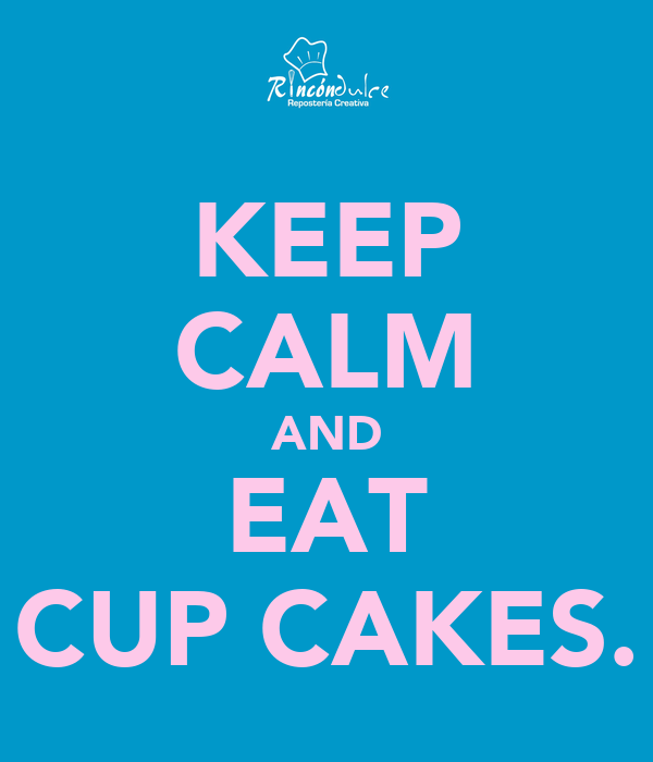 KEEP CALM AND EAT CUP CAKES.