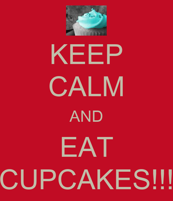 KEEP CALM AND EAT CUPCAKES!!!