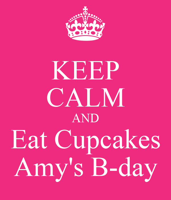 KEEP CALM AND Eat Cupcakes Amy's B-day
