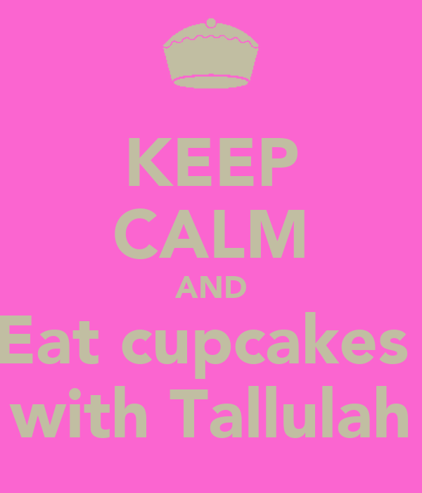 KEEP CALM AND Eat cupcakes  with Tallulah