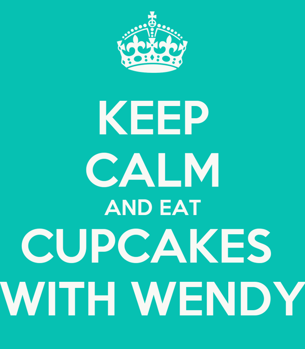 KEEP CALM AND EAT CUPCAKES  WITH WENDY