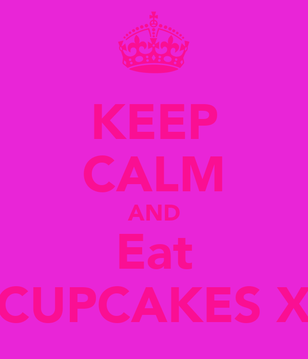 KEEP CALM AND Eat CUPCAKES X