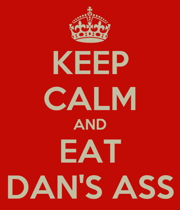 KEEP CALM AND EAT DAN'S ASS