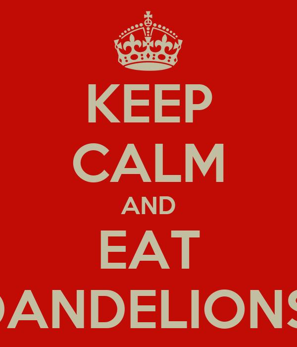 KEEP CALM AND EAT DANDELIONS