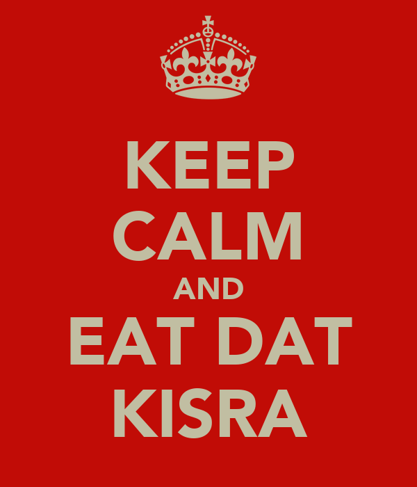 KEEP CALM AND EAT DAT KISRA