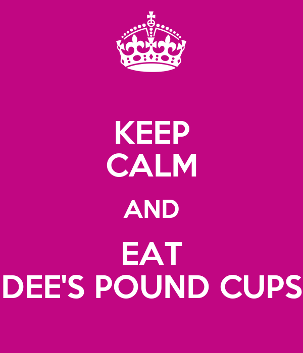 KEEP CALM AND EAT DEE'S POUND CUPS