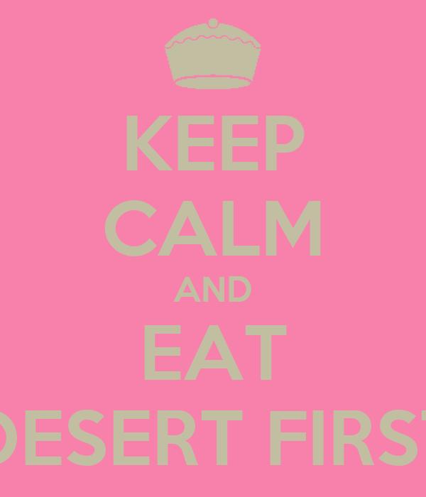 KEEP CALM AND EAT DESERT FIRST