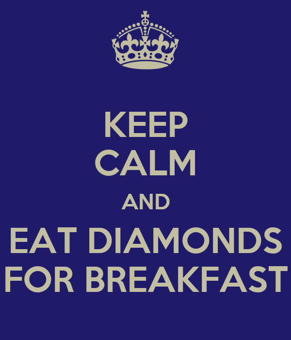 KEEP CALM AND EAT DIAMONDS FOR BREAKFAST