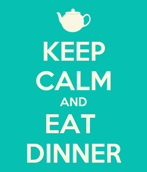 KEEP CALM AND EAT  DINNER