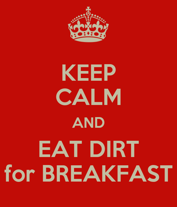 KEEP CALM AND EAT DIRT for BREAKFAST