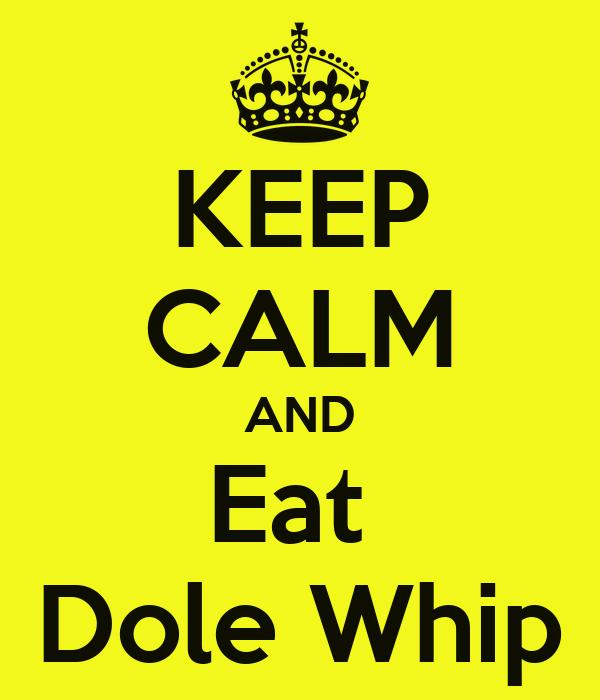 KEEP CALM AND Eat  Dole Whip