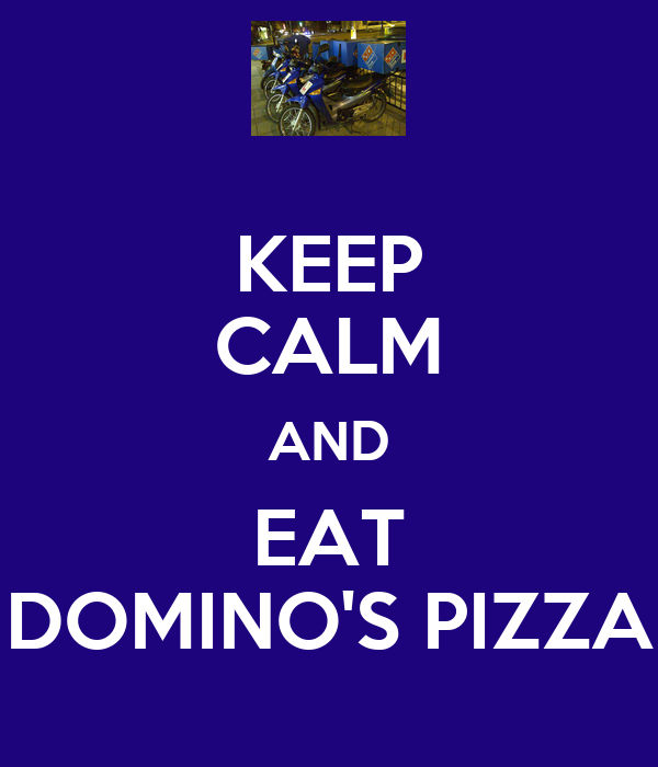 KEEP CALM AND EAT DOMINO'S PIZZA