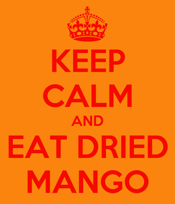 KEEP CALM AND EAT DRIED MANGO