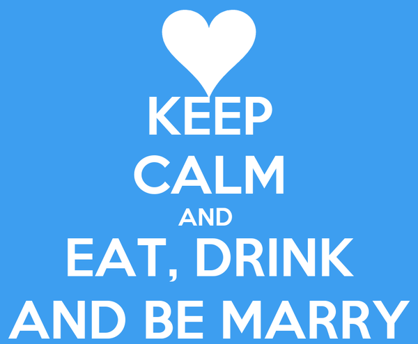 KEEP CALM AND  EAT, DRINK AND BE MARRY