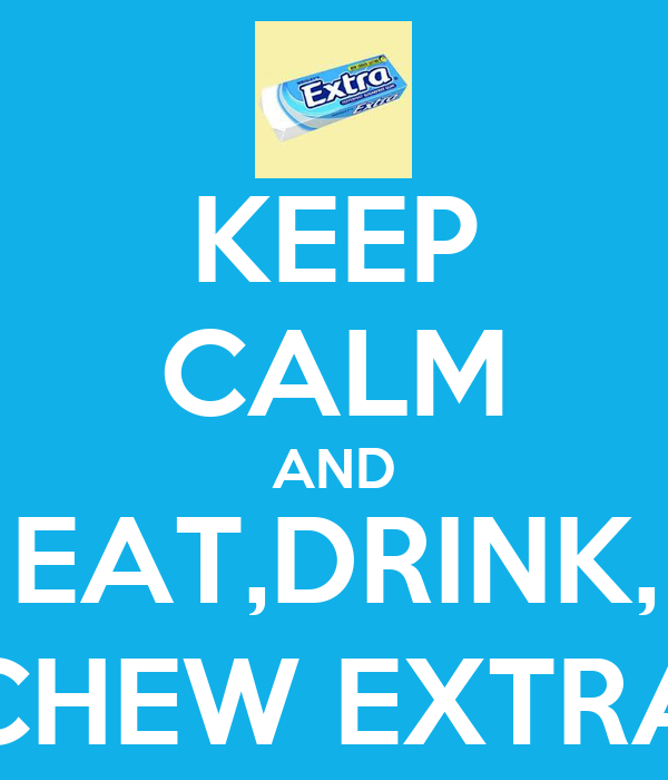 KEEP CALM AND EAT,DRINK, CHEW EXTRA
