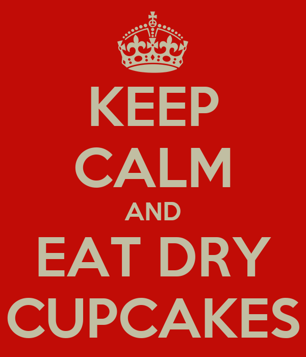 KEEP CALM AND EAT DRY CUPCAKES