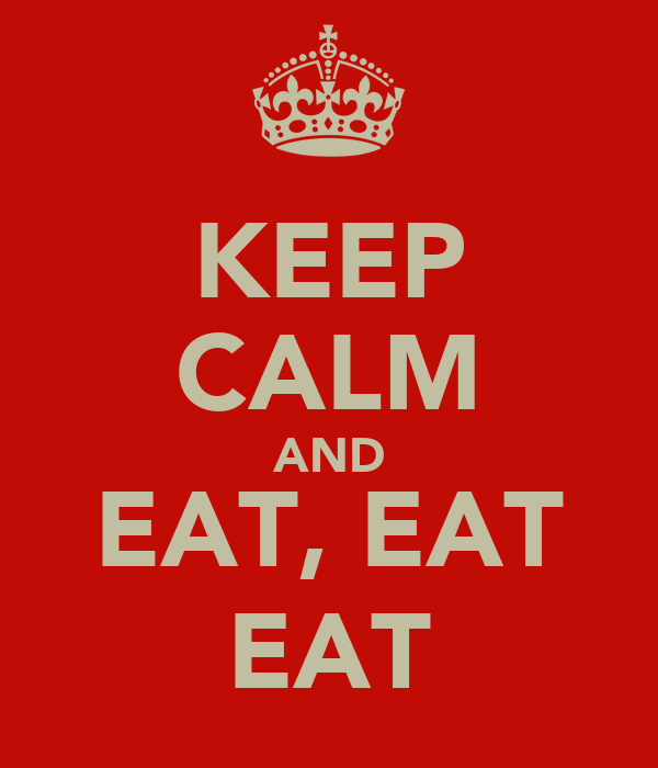 KEEP CALM AND EAT, EAT EAT