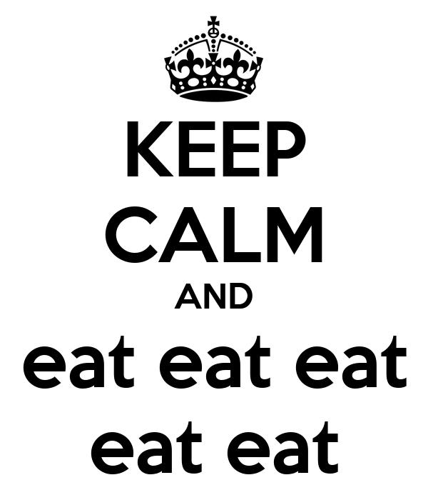 KEEP CALM AND eat eat eat eat eat