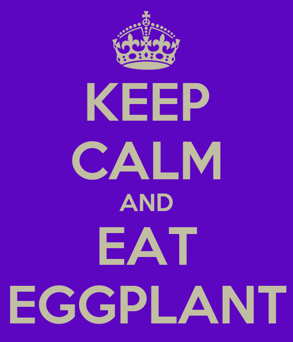 KEEP CALM AND EAT EGGPLANT