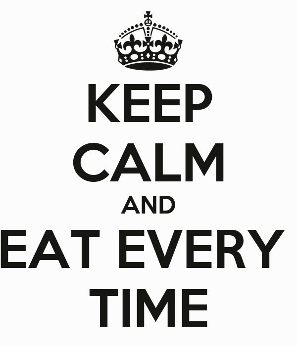 KEEP CALM AND EAT EVERY  TIME