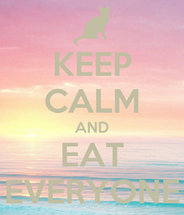 KEEP CALM AND EAT EVERYONE