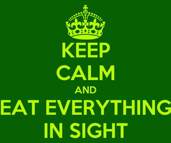KEEP CALM AND EAT EVERYTHING IN SIGHT