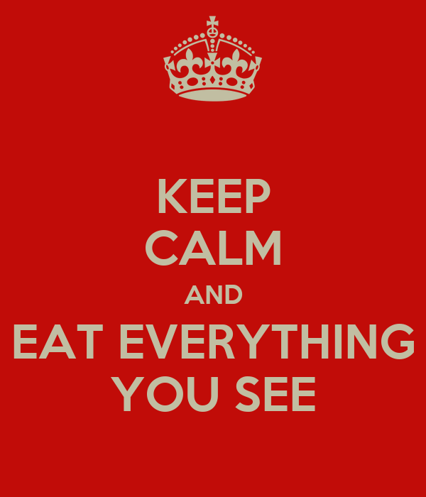 KEEP CALM AND EAT EVERYTHING YOU SEE
