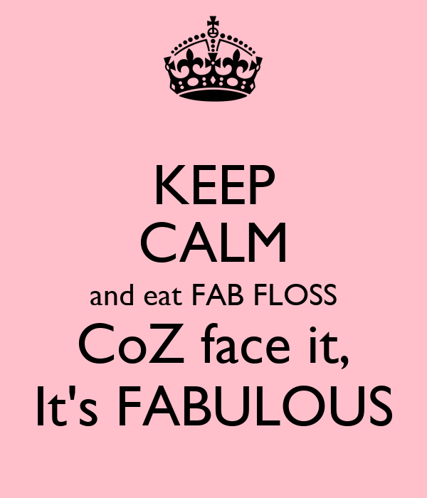 KEEP CALM and eat FAB FLOSS CoZ face it, It's FABULOUS
