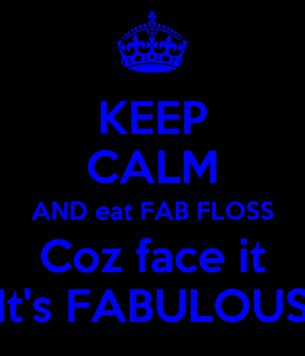 KEEP CALM AND eat FAB FLOSS Coz face it It's FABULOUS