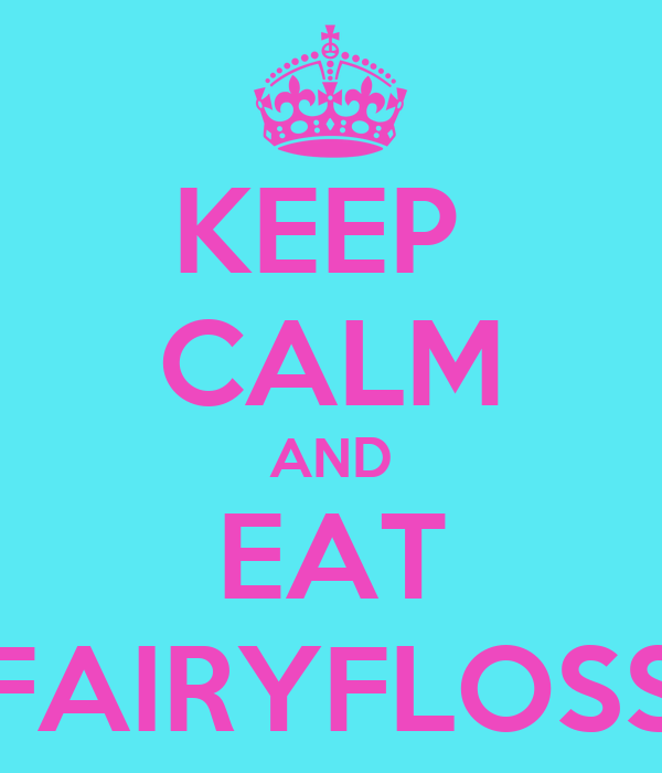 KEEP  CALM AND EAT FAIRYFLOSS