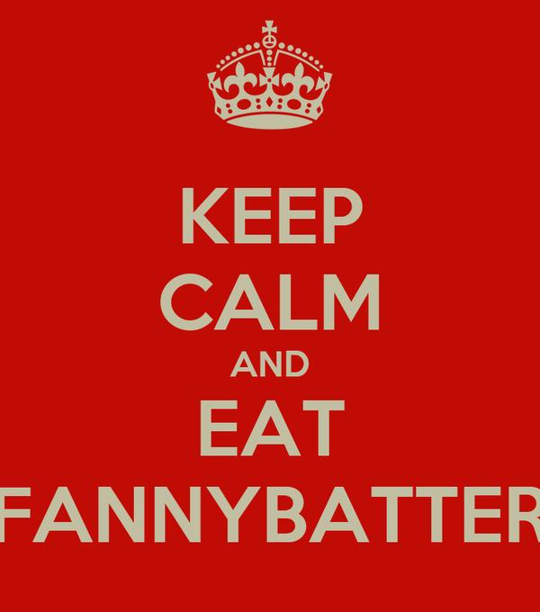 KEEP CALM AND EAT FANNYBATTER