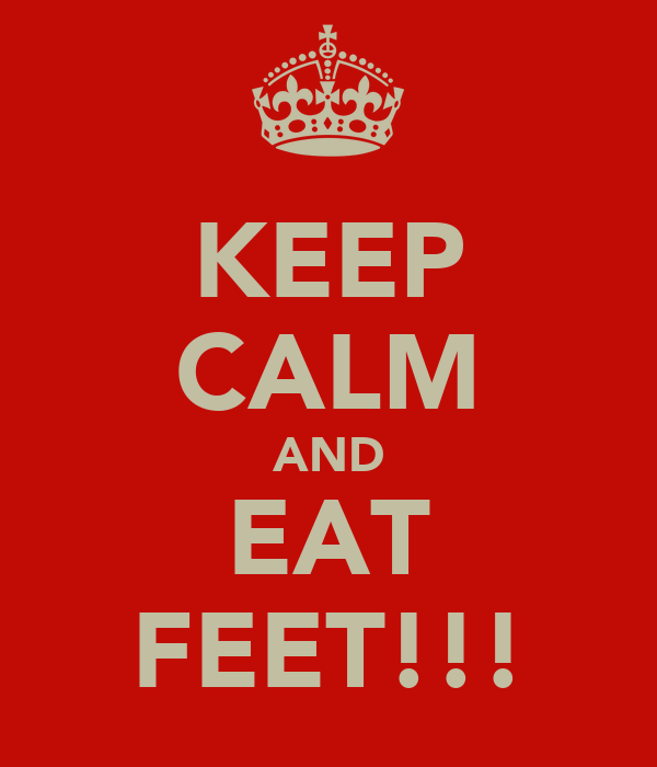 KEEP CALM AND EAT FEET!!!
